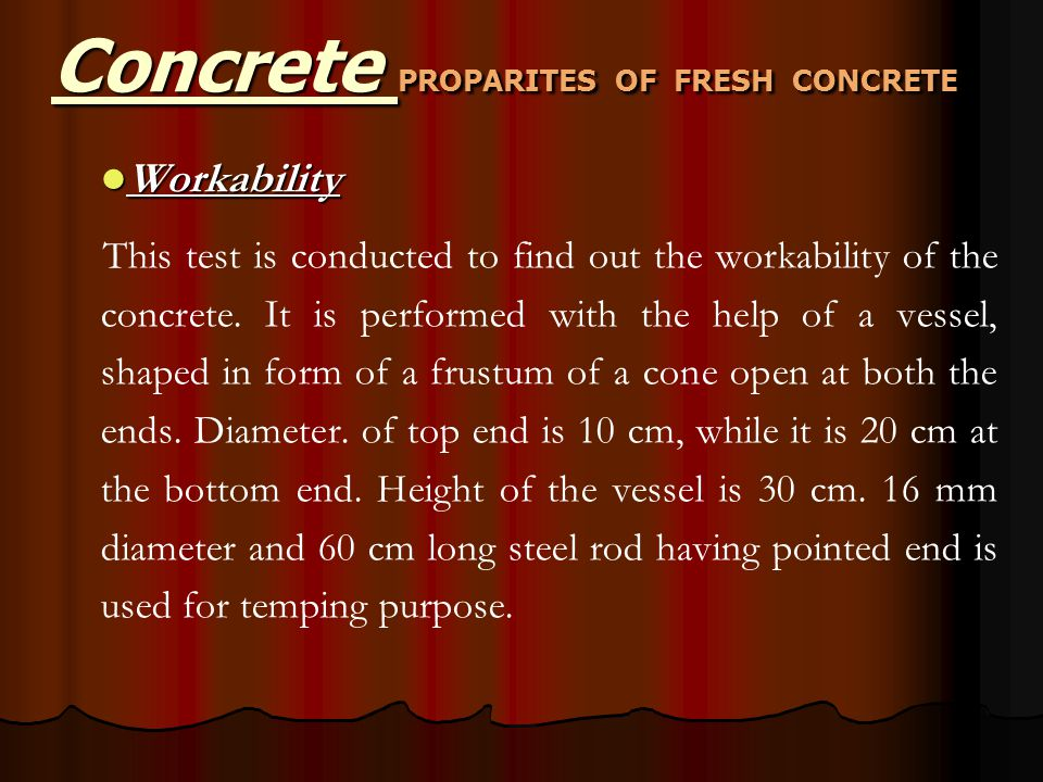 Workability Workability This test is conducted to find out the workability of the concrete. It is performed with the help of a vessel, shaped in form