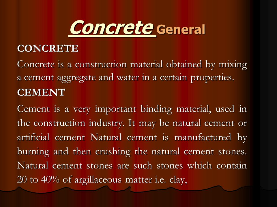 Concrete General CONCRETE Concrete is a construction material obtained by mixing a cement aggregate and water in a certain properties. CEMENT Cement i