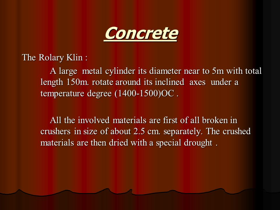 The Rolary Klin : A large metal cylinder its diameter near to 5m with total length 150m. rotate around its inclined axes under a temperature degree (1
