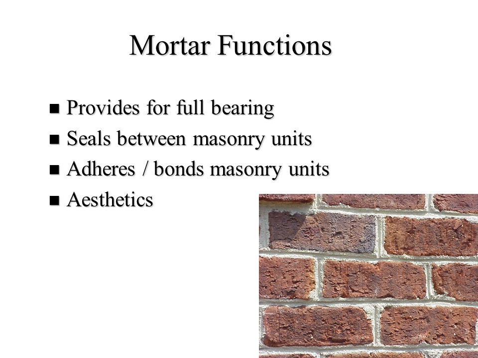 17 Mortar Functions Provides for full bearing Provides for full bearing Seals between masonry units Seals between masonry units Adheres / bonds masonr