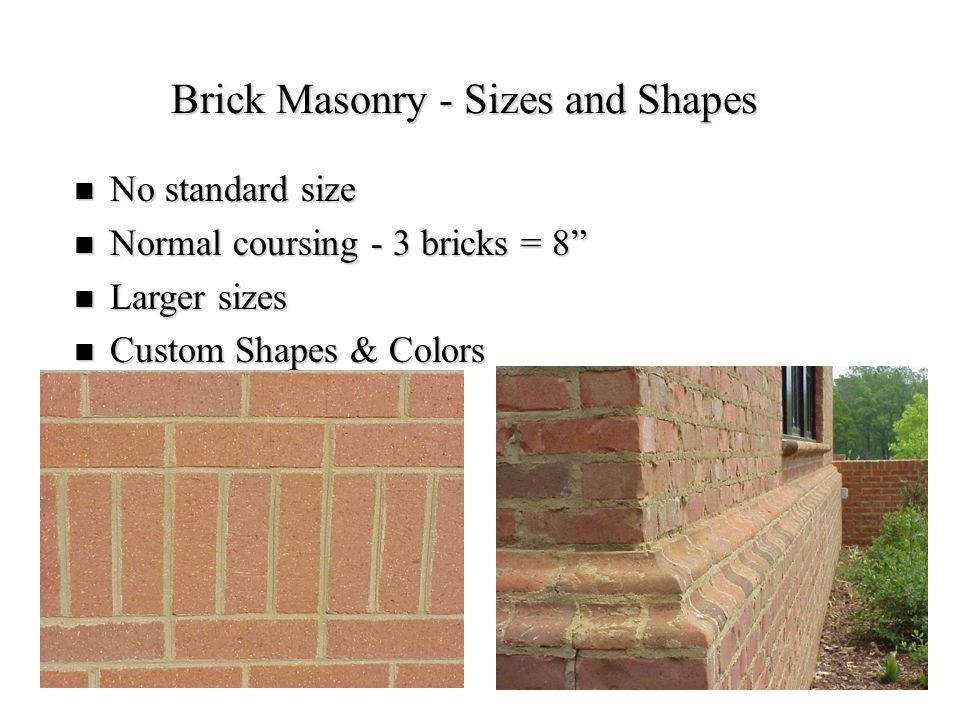"26 Brick Masonry - Sizes and Shapes No standard size No standard size Normal coursing - 3 bricks = 8"" Normal coursing - 3 bricks = 8"" Larger sizes Lar"