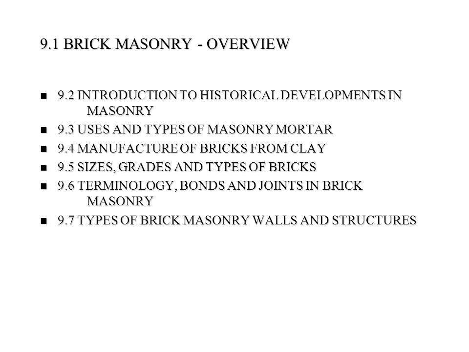 Methods of forming : Three different processes are used for brick forming - (i) Soft Mud Process: A relatively moist clay (containing 20% to 30% of water) is pressed into molds, either by hand or machine - The mold may be dipped in water (water-struck bricks) or dusted with fine sand (sand-struck bricks) before filling it with clay - (ii) Dry press bricks are formed with clays that shrink excessively during drying - Is mixed with minimum amount of water(10%) - (iii) Stiff mud Process: Most widely used process nowadays - contains 12 % to 15% of water - passed through vacuum to remove any pocket of air, and then extruded through a rectangular die to form bricks Methods of forming : Three different processes are used for brick forming - (i) Soft Mud Process: A relatively moist clay (containing 20% to 30% of water) is pressed into molds, either by hand or machine - The mold may be dipped in water (water-struck bricks) or dusted with fine sand (sand-struck bricks) before filling it with clay - (ii) Dry press bricks are formed with clays that shrink excessively during drying - Is mixed with minimum amount of water(10%) - (iii) Stiff mud Process: Most widely used process nowadays - contains 12 % to 15% of water - passed through vacuum to remove any pocket of air, and then extruded through a rectangular die to form bricks The rectangular column of moist clay extruded through the die is cut by automatic wire cutters to form individual bricks - After molding and cutting, the bricks are dried for one or two days in low-temperature kilns - Then they are ready for firing or burning The rectangular column of moist clay extruded through the die is cut by automatic wire cutters to form individual bricks - After molding and cutting, the bricks are dried for one or two days in low-temperature kilns - Then they are ready for firing or burning 9.4 MANUFACTURE OF BRICKS FROM CLAY (Cont'd)