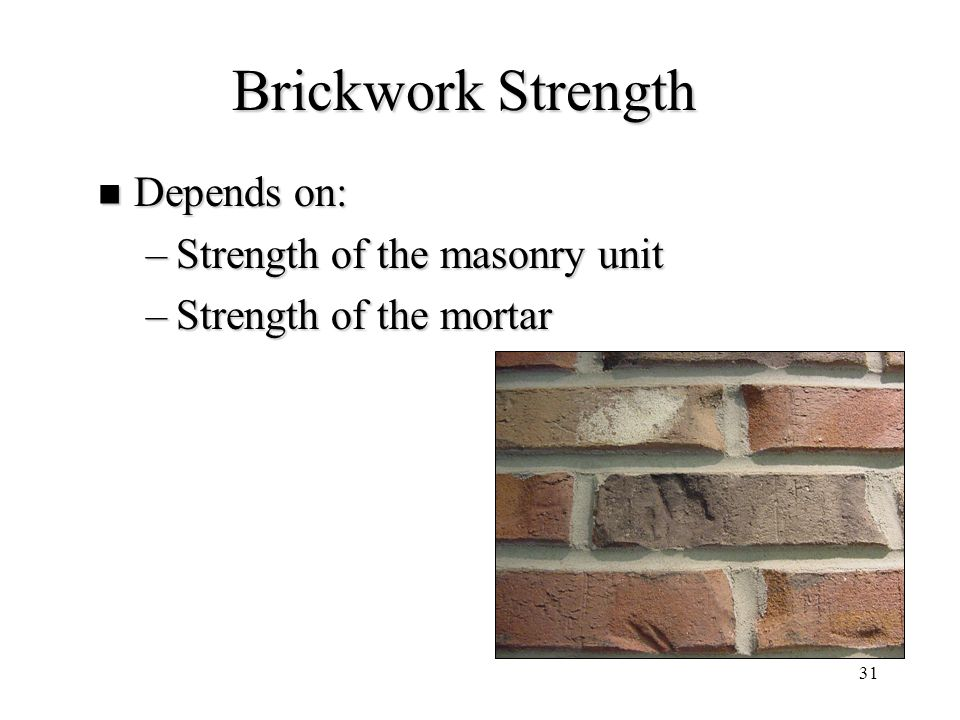 31 Brickwork Strength Depends on: Depends on: –Strength of the masonry unit –Strength of the mortar