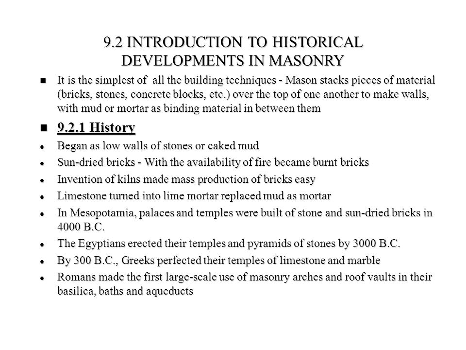 9.2 INTRODUCTION TO HISTORICAL DEVELOPMENTS IN MASONRY It is the simplest of all the building techniques - Mason stacks pieces of material (bricks, st