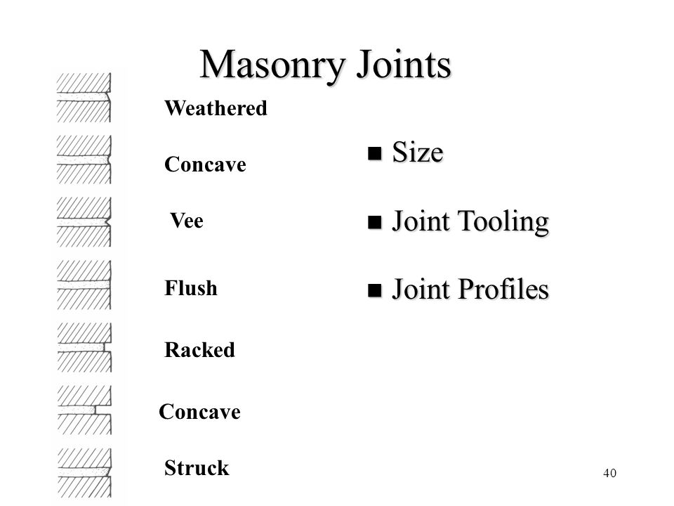 40 Masonry Joints Size Size Joint Tooling Joint Tooling Joint Profiles Joint Profiles Concave Flush Racked Concave Struck Weathered Vee