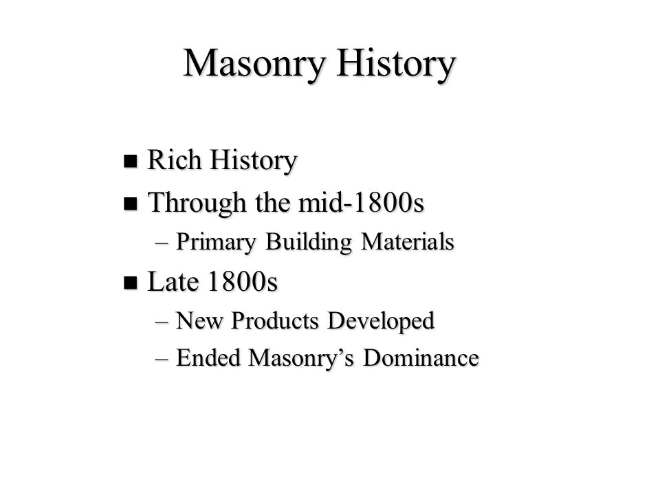 Masonry History 20th Century Developments 20th Century Developments –Steel Reinforced Masonry –High Strength Mortars –High Strength Masonry Units –Variety of Sizes, Colors, Textures & Coatings