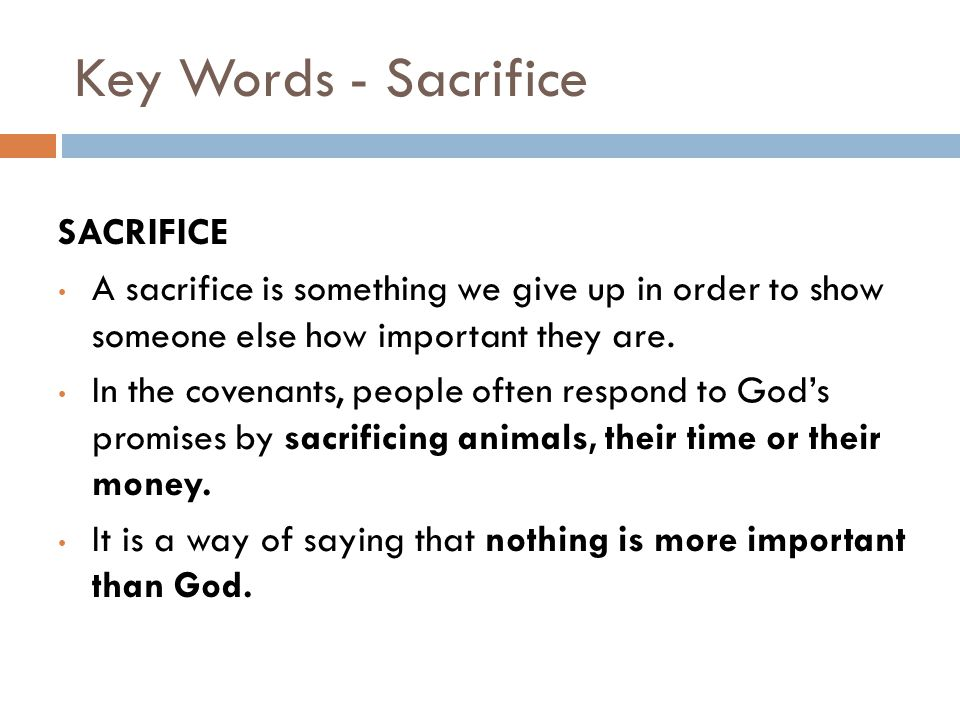 Key Words - Sacrifice SACRIFICE A sacrifice is something we give up in order to show someone else how important they are. In the covenants, people oft