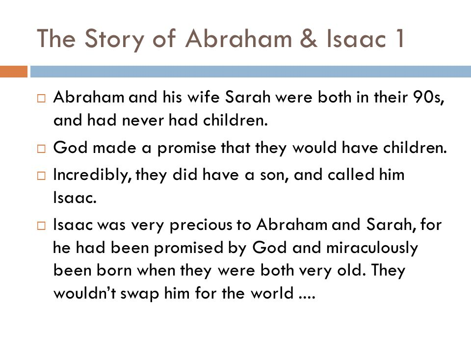The Story of Abraham & Isaac 1  Abraham and his wife Sarah were both in their 90s, and had never had children.  God made a promise that they would h