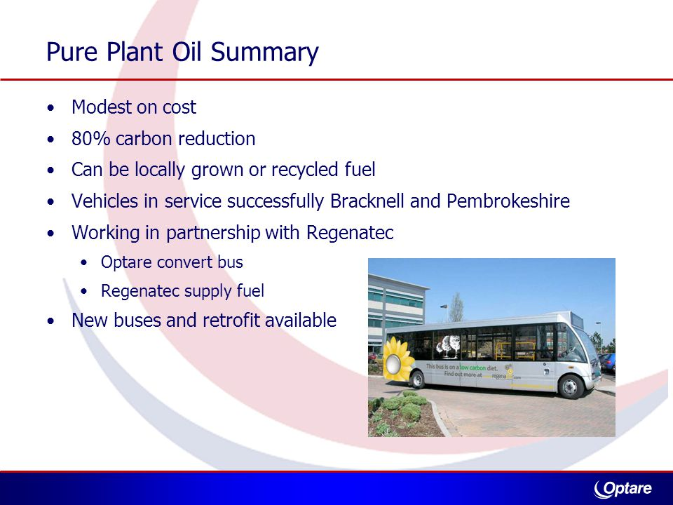 Pure Plant Oil Summary Modest on cost 80% carbon reduction Can be locally grown or recycled fuel Vehicles in service successfully Bracknell and Pembrokeshire Working in partnership with Regenatec Optare convert bus Regenatec supply fuel New buses and retrofit available