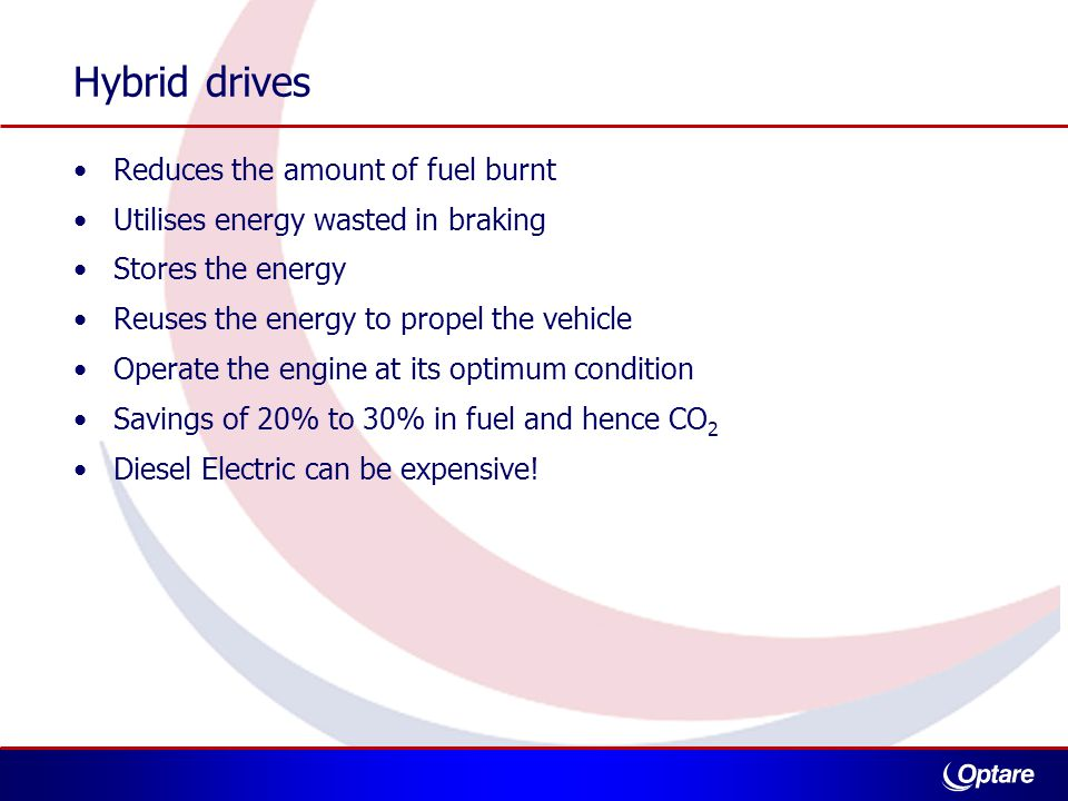 Hybrid drives Reduces the amount of fuel burnt Utilises energy wasted in braking Stores the energy Reuses the energy to propel the vehicle Operate the engine at its optimum condition Savings of 20% to 30% in fuel and hence CO 2 Diesel Electric can be expensive!