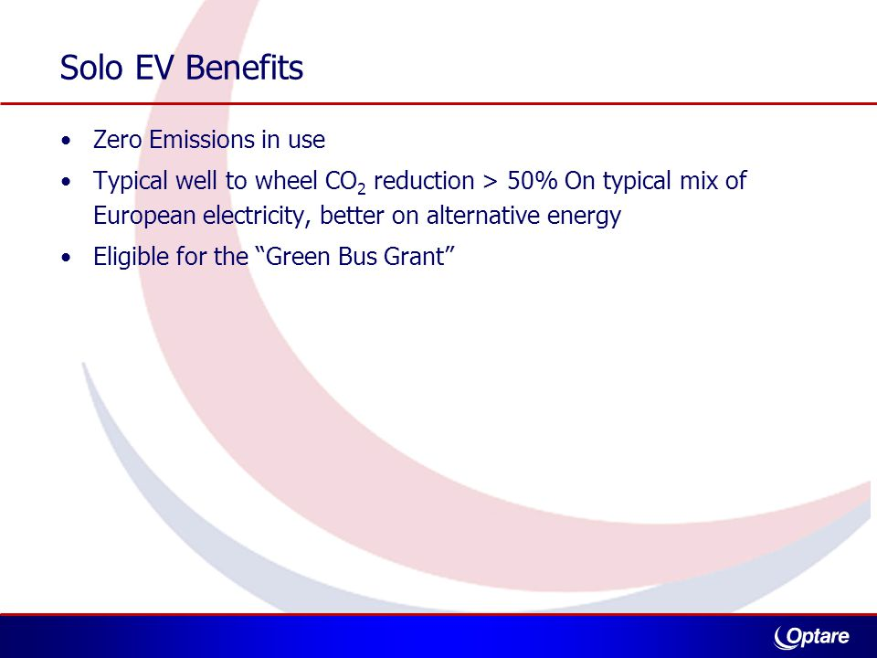 Solo EV Benefits Zero Emissions in use Typical well to wheel CO 2 reduction > 50% On typical mix of European electricity, better on alternative energy Eligible for the Green Bus Grant