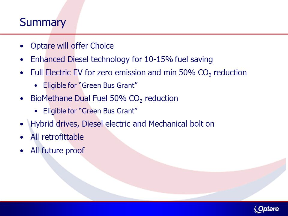 Summary Optare will offer Choice Enhanced Diesel technology for 10-15% fuel saving Full Electric EV for zero emission and min 50% CO 2 reduction Eligible for Green Bus Grant BioMethane Dual Fuel 50% CO 2 reduction Eligible for Green Bus Grant Hybrid drives, Diesel electric and Mechanical bolt on All retrofittable All future proof