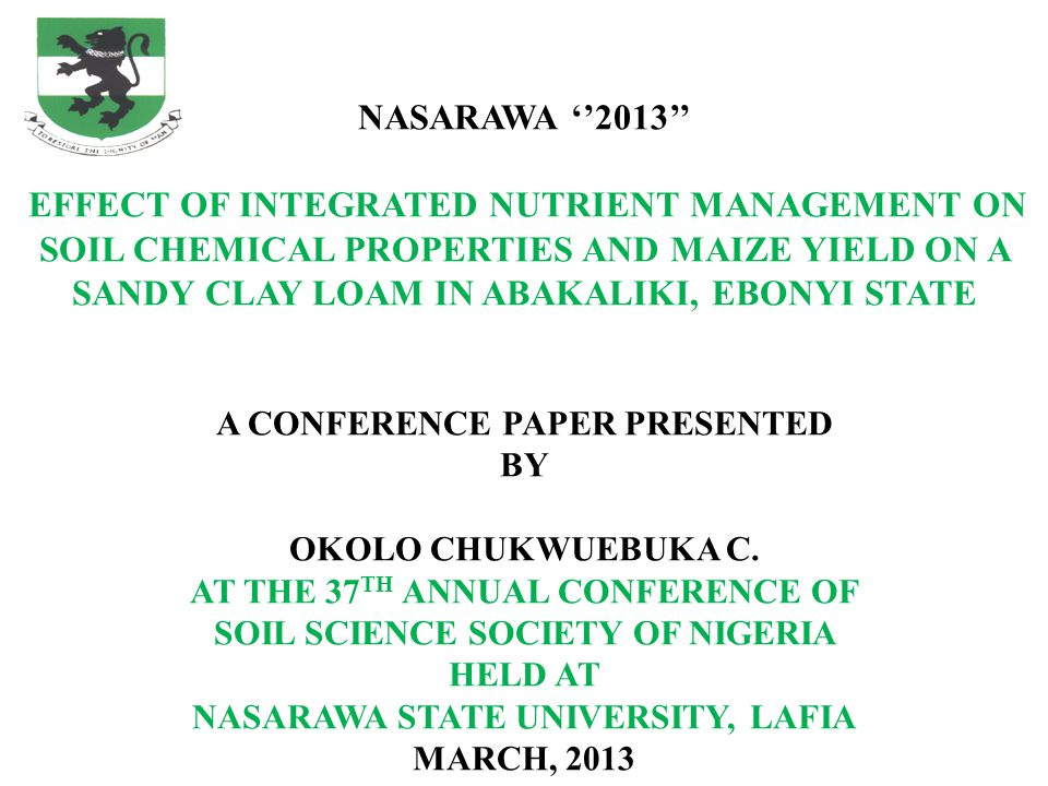 NASARAWA ''2013'' EFFECT OF INTEGRATED NUTRIENT MANAGEMENT ON SOIL CHEMICAL PROPERTIES AND MAIZE YIELD ON A SANDY CLAY LOAM IN ABAKALIKI, EBONYI STATE