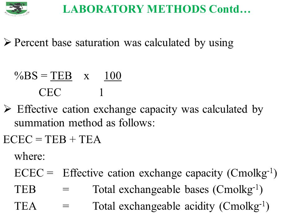 LABORATORY METHODS Contd…  Percent base saturation was calculated by using %BS = TEB x 100 CEC 1  Effective cation exchange capacity was calculated