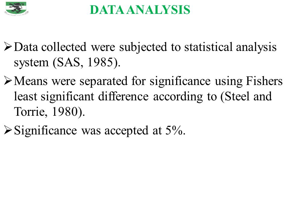 DATA ANALYSIS  Data collected were subjected to statistical analysis system (SAS, 1985).  Means were separated for significance using Fishers least