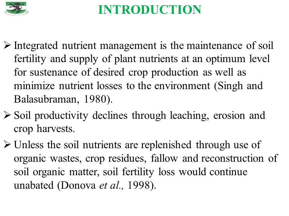INTRODUCTION  Integrated nutrient management is the maintenance of soil fertility and supply of plant nutrients at an optimum level for sustenance of desired crop production as well as minimize nutrient losses to the environment (Singh and Balasubraman, 1980).