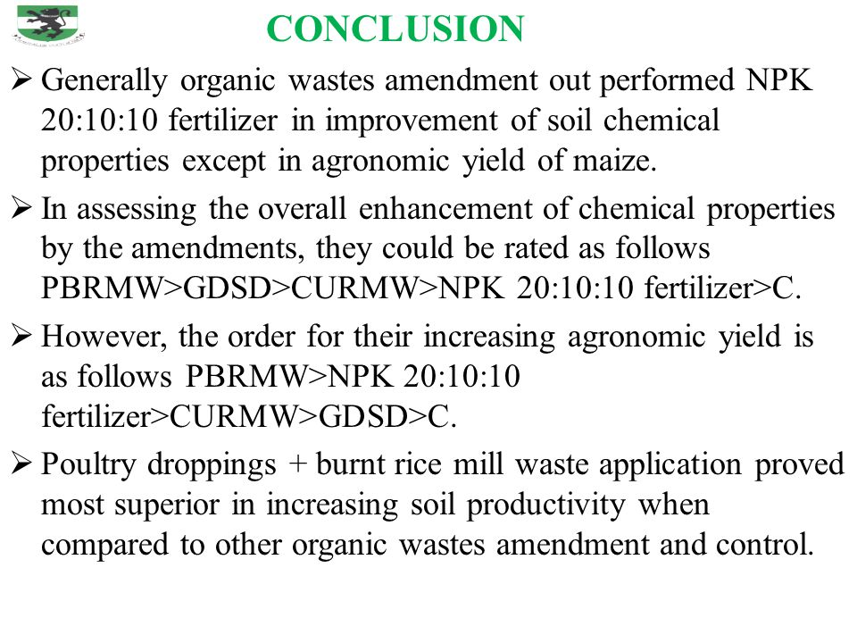 CONCLUSION  Generally organic wastes amendment out performed NPK 20:10:10 fertilizer in improvement of soil chemical properties except in agronomic y