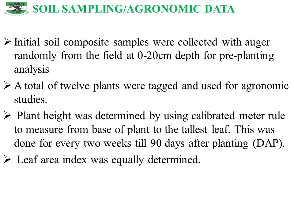SOIL SAMPLING/AGRONOMIC DATA  Initial soil composite samples were collected with auger randomly from the field at 0-20cm depth for pre-planting analysis  A total of twelve plants were tagged and used for agronomic studies.