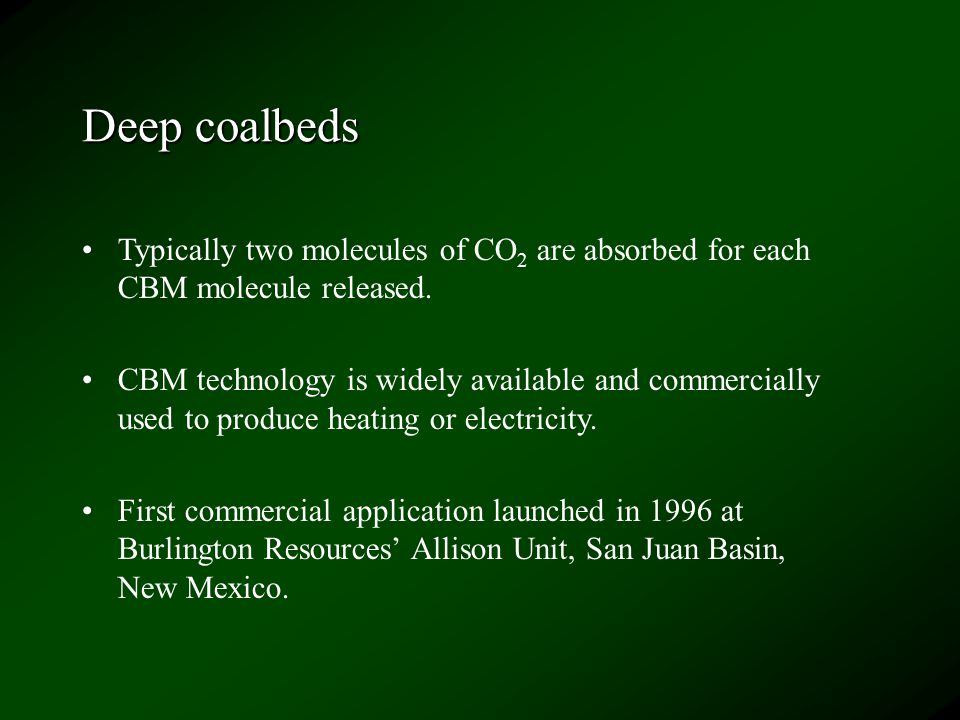 Deep coalbeds Typically two molecules of CO 2 are absorbed for each CBM molecule released. CBM technology is widely available and commercially used to