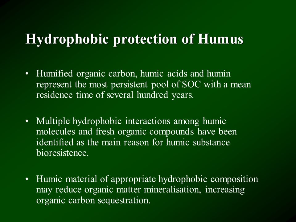 Hydrophobic protection of Humus Humified organic carbon, humic acids and humin represent the most persistent pool of SOC with a mean residence time of several hundred years.