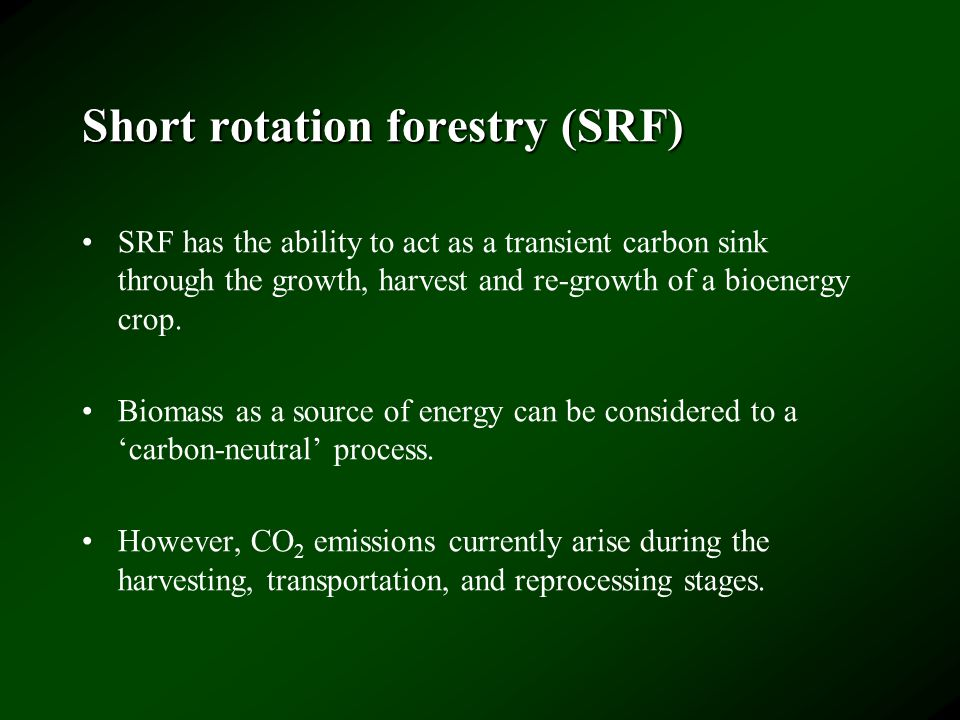 Short rotation forestry (SRF) SRF has the ability to act as a transient carbon sink through the growth, harvest and re-growth of a bioenergy crop.