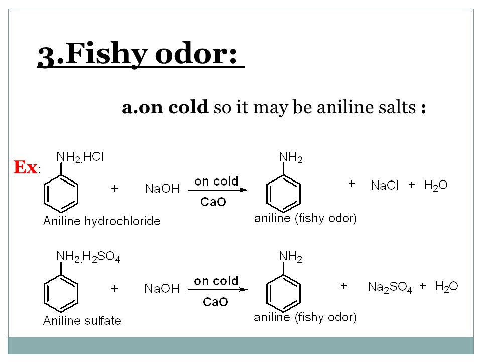 3.Fishy odor: a.on cold so it may be aniline salts : Ex :