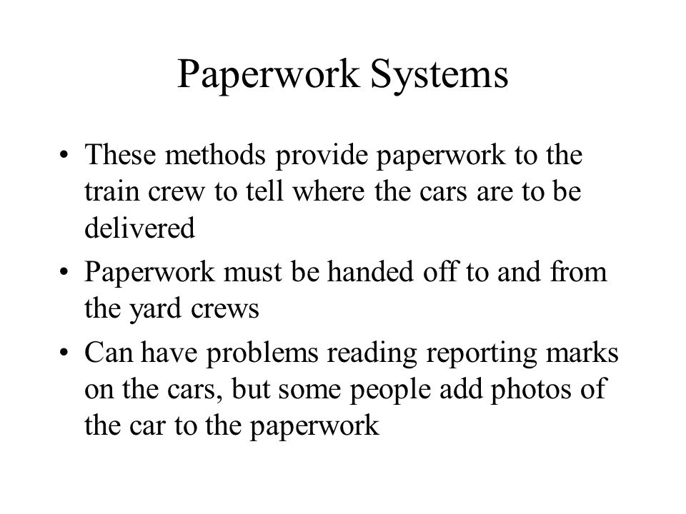 Paperwork Systems These methods provide paperwork to the train crew to tell where the cars are to be delivered Paperwork must be handed off to and fro
