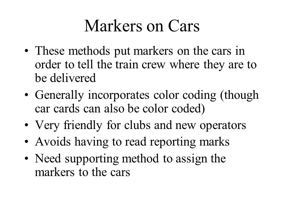 Markers on Cars These methods put markers on the cars in order to tell the train crew where they are to be delivered Generally incorporates color coding (though car cards can also be color coded) Very friendly for clubs and new operators Avoids having to read reporting marks Need supporting method to assign the markers to the cars