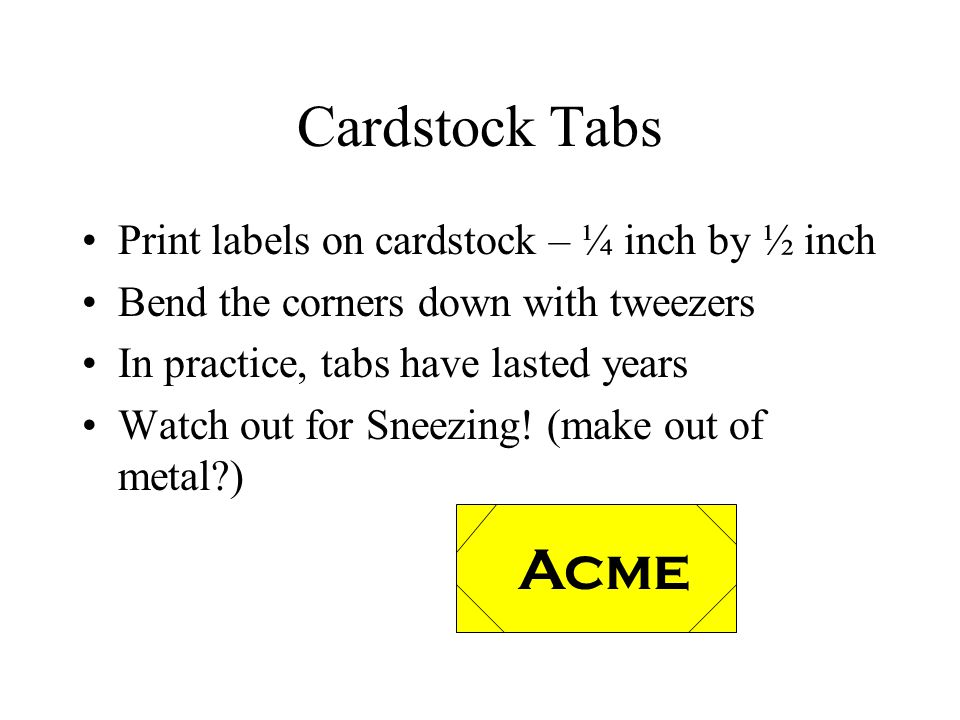 Cardstock Tabs Print labels on cardstock – ¼ inch by ½ inch Bend the corners down with tweezers In practice, tabs have lasted years Watch out for Snee