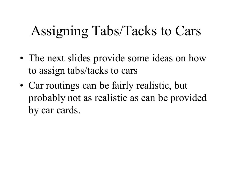 Assigning Tabs/Tacks to Cars The next slides provide some ideas on how to assign tabs/tacks to cars Car routings can be fairly realistic, but probably