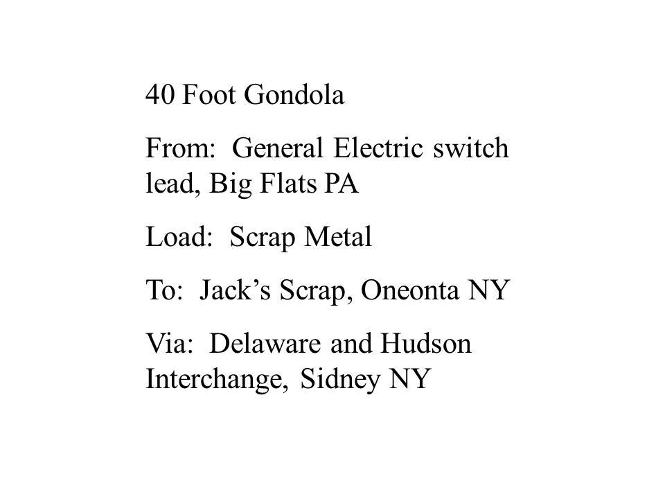 40 Foot Gondola From: General Electric switch lead, Big Flats PA Load: Scrap Metal To: Jack's Scrap, Oneonta NY Via: Delaware and Hudson Interchange,