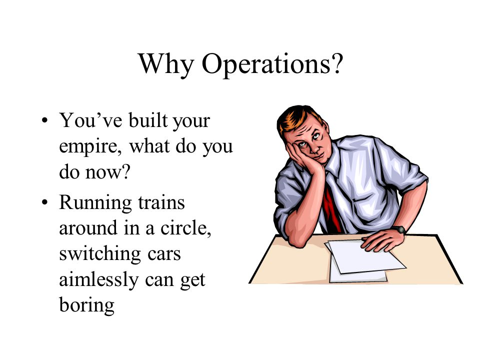 Why Operations? You've built your empire, what do you do now? Running trains around in a circle, switching cars aimlessly can get boring