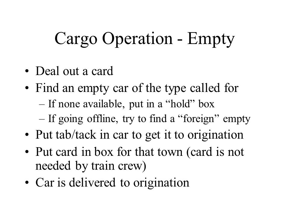 Cargo Operation - Empty Deal out a card Find an empty car of the type called for –If none available, put in a hold box –If going offline, try to find a foreign empty Put tab/tack in car to get it to origination Put card in box for that town (card is not needed by train crew) Car is delivered to origination