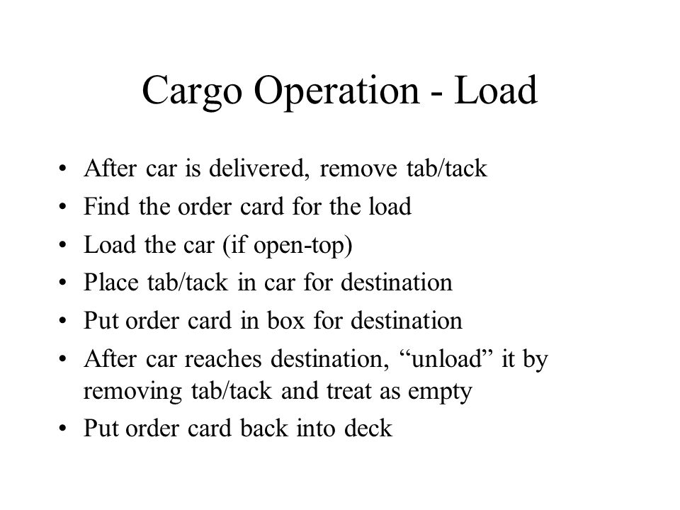 Cargo Operation - Load After car is delivered, remove tab/tack Find the order card for the load Load the car (if open-top) Place tab/tack in car for d