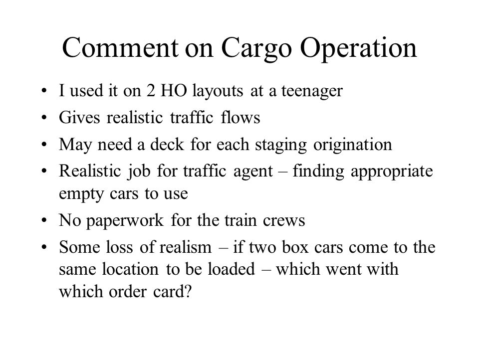 Comment on Cargo Operation I used it on 2 HO layouts at a teenager Gives realistic traffic flows May need a deck for each staging origination Realistic job for traffic agent – finding appropriate empty cars to use No paperwork for the train crews Some loss of realism – if two box cars come to the same location to be loaded – which went with which order card