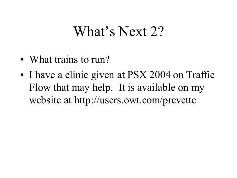 What's Next 2? What trains to run? I have a clinic given at PSX 2004 on Traffic Flow that may help. It is available on my website at http://users.owt.