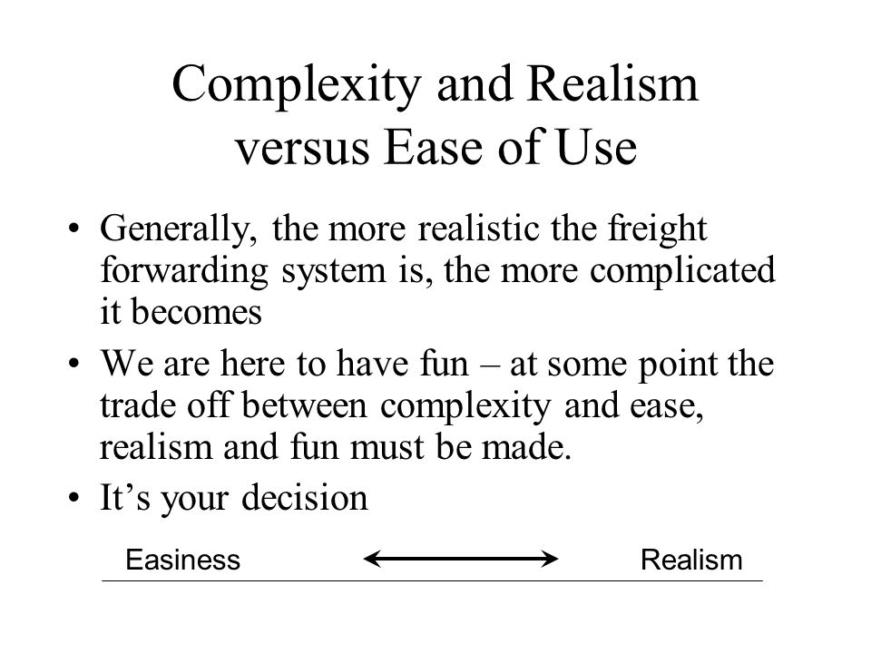 Complexity and Realism versus Ease of Use Generally, the more realistic the freight forwarding system is, the more complicated it becomes We are here to have fun – at some point the trade off between complexity and ease, realism and fun must be made.