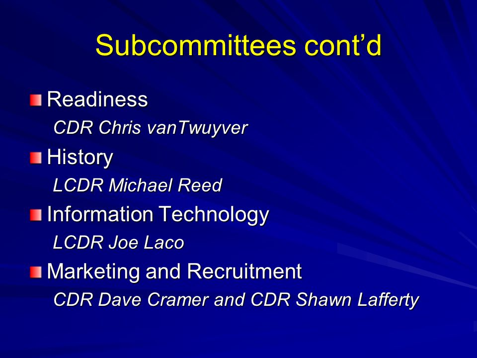 Subcommittees cont'd Readiness CDR Chris vanTwuyver History LCDR Michael Reed Information Technology LCDR Joe Laco Marketing and Recruitment CDR Dave Cramer and CDR Shawn Lafferty