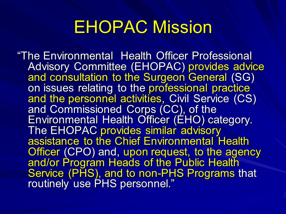 EHOPAC Mission The Environmental Health Officer Professional Advisory Committee (EHOPAC) provides advice and consultation to the Surgeon General (SG) on issues relating to the professional practice and the personnel activities, Civil Service (CS) and Commissioned Corps (CC), of the Environmental Health Officer (EHO) category.