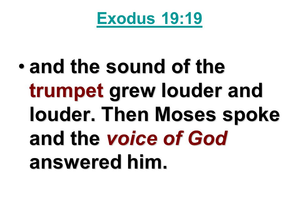 Exodus 19:19 and the sound of the trumpet grew louder and louder. Then Moses spoke and the voice of God answered him.and the sound of the trumpet grew