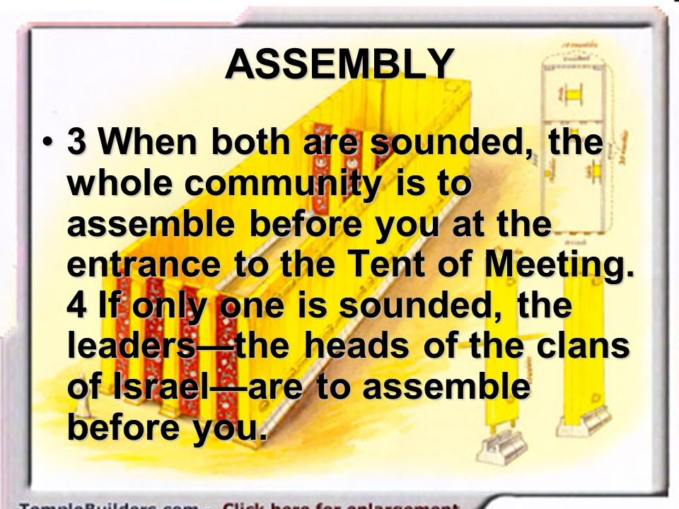 ASSEMBLY 3 When both are sounded, the whole community is to assemble before you at the entrance to the Tent of Meeting. 4 If only one is sounded, the