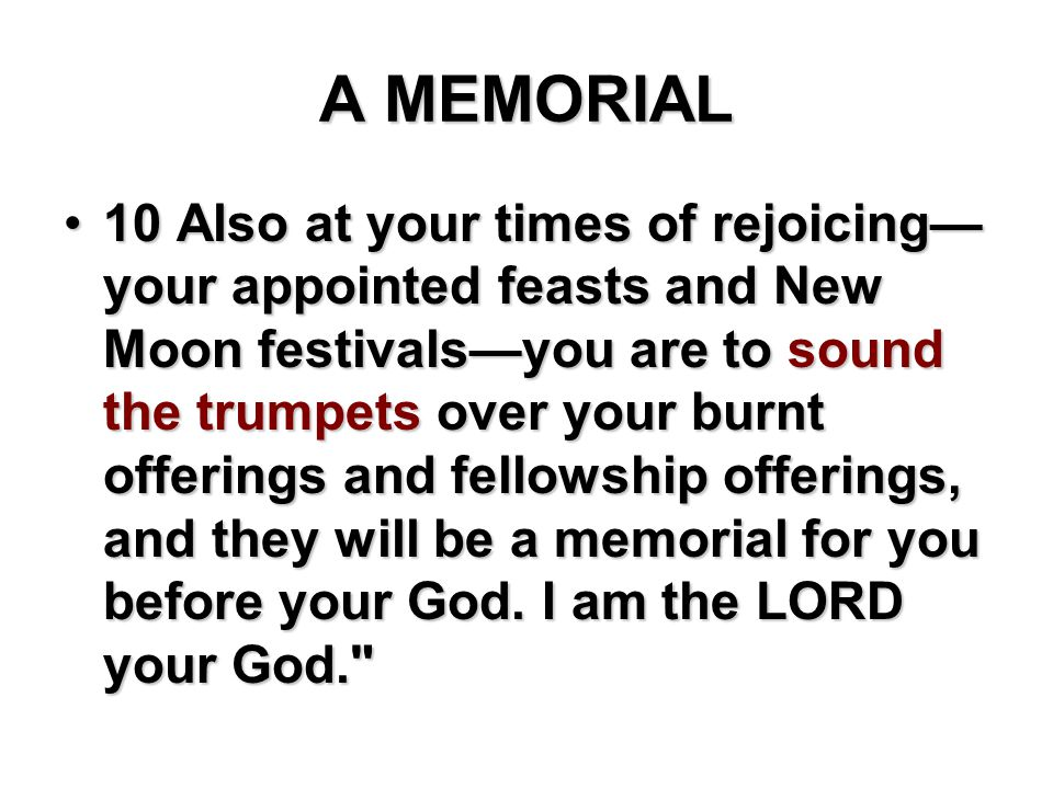 A MEMORIAL 10 Also at your times of rejoicing— your appointed feasts and New Moon festivals—you are to sound the trumpets over your burnt offerings an