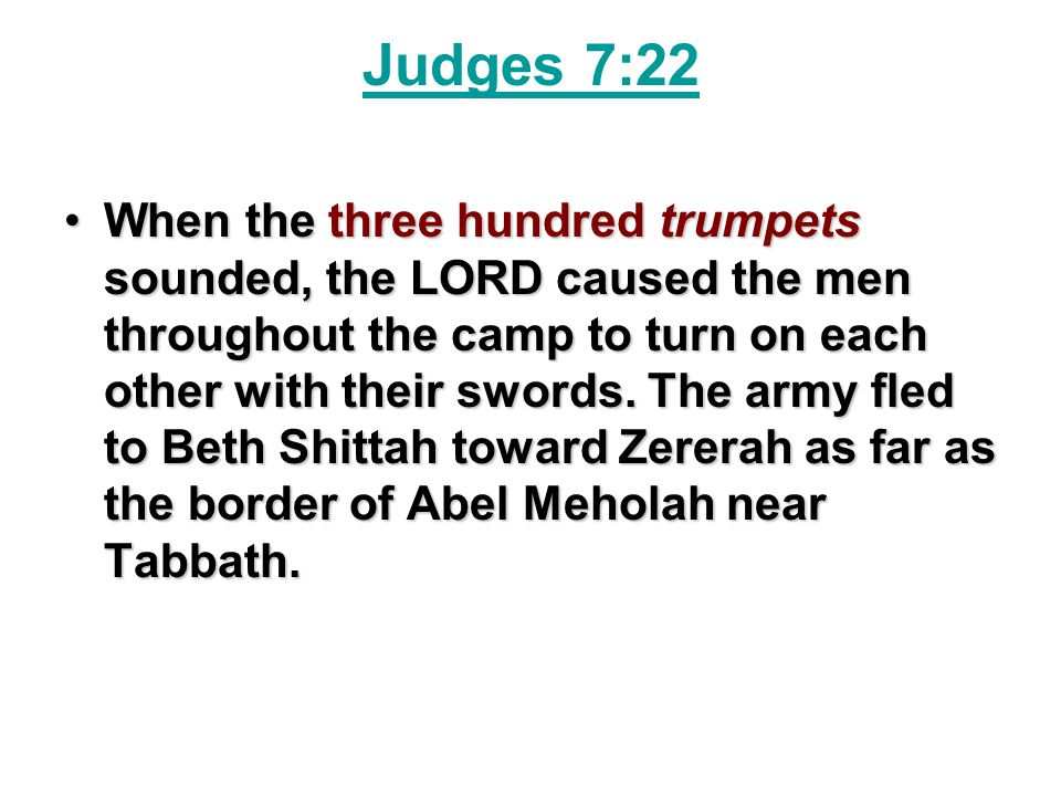 Judges 7:22 When the three hundred trumpets sounded, the LORD caused the men throughout the camp to turn on each other with their swords. The army fle