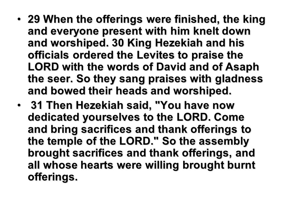 29 When the offerings were finished, the king and everyone present with him knelt down and worshiped. 30 King Hezekiah and his officials ordered the L