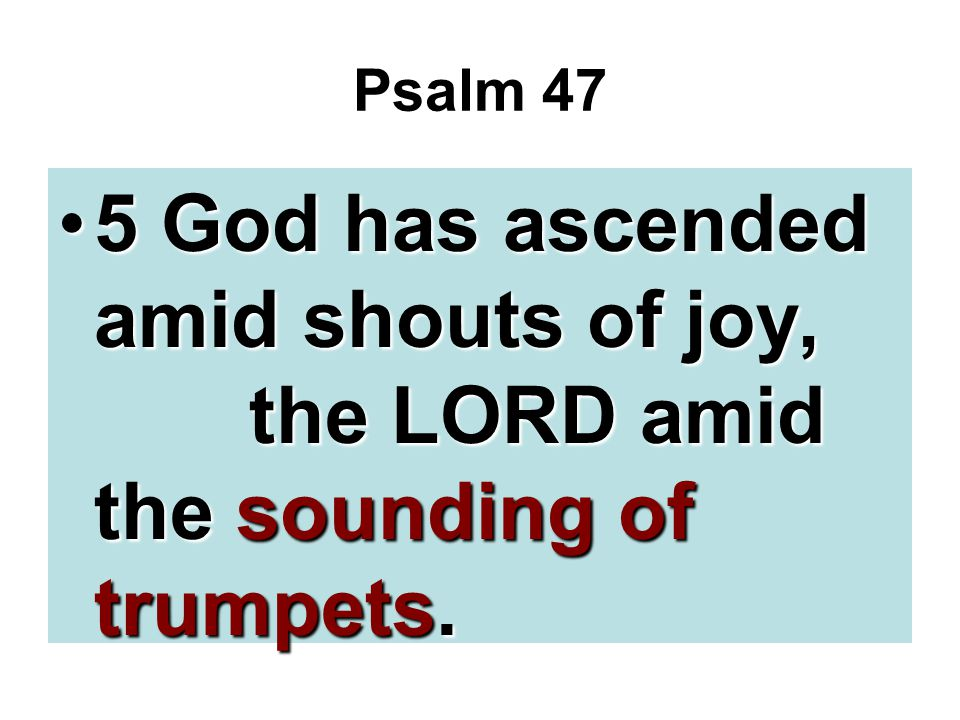 Psalm 47 5 God has ascended amid shouts of joy, the LORD amid the sounding of trumpets.5 God has ascended amid shouts of joy, the LORD amid the soundi