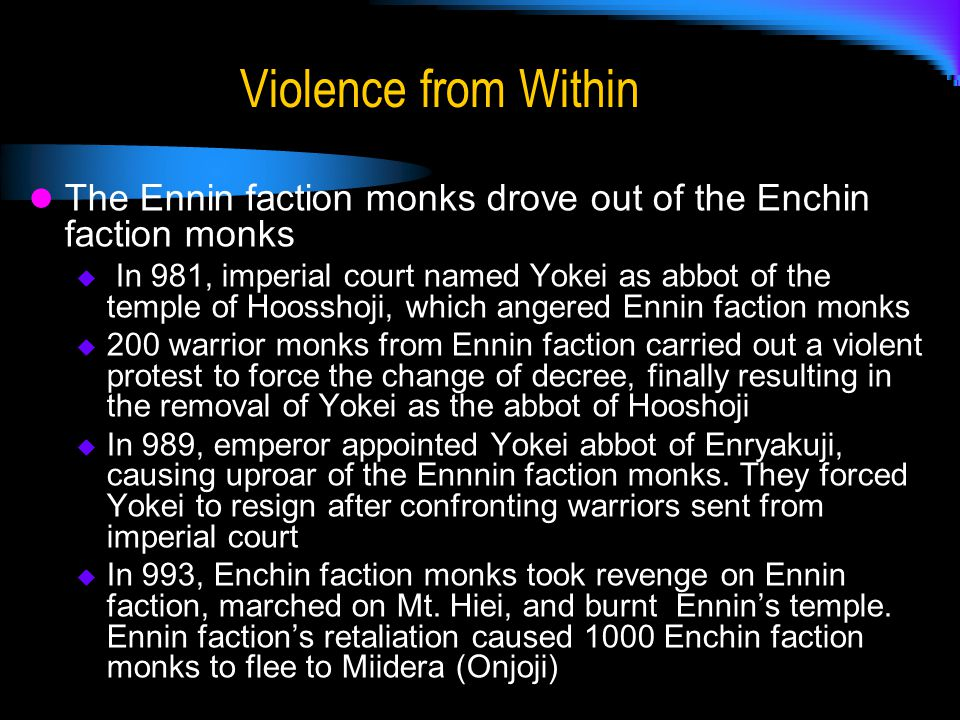 Violence from Within The Ennin faction monks drove out of the Enchin faction monks  In 981, imperial court named Yokei as abbot of the temple of Hoosshoji, which angered Ennin faction monks  200 warrior monks from Ennin faction carried out a violent protest to force the change of decree, finally resulting in the removal of Yokei as the abbot of Hooshoji  In 989, emperor appointed Yokei abbot of Enryakuji, causing uproar of the Ennnin faction monks.