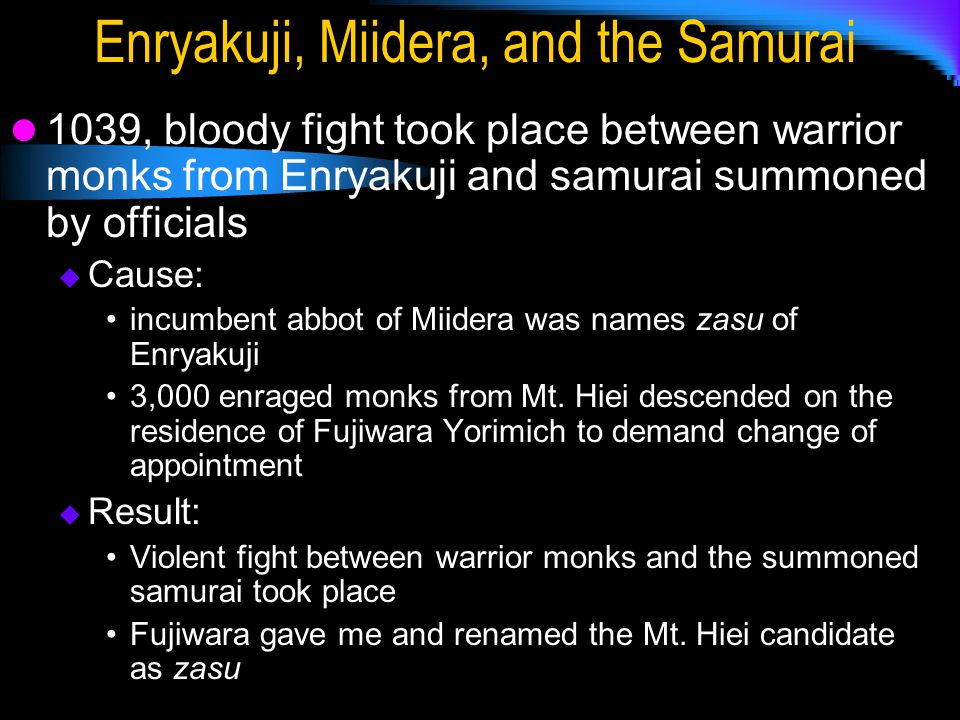 Enryakuji, Miidera, and the Samurai 1039, bloody fight took place between warrior monks from Enryakuji and samurai summoned by officials  Cause: incumbent abbot of Miidera was names zasu of Enryakuji 3,000 enraged monks from Mt.