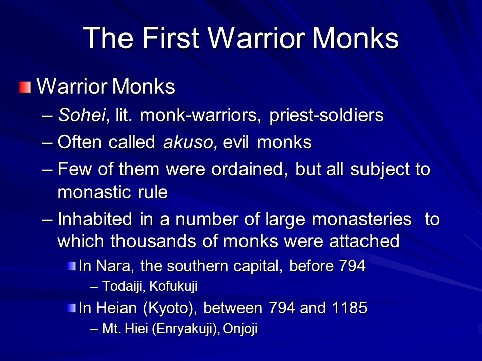 The First Warrior Monks Warrior Monks –Sohei, lit. monk-warriors, priest-soldiers –Often called akuso, evil monks –Few of them were ordained, but all