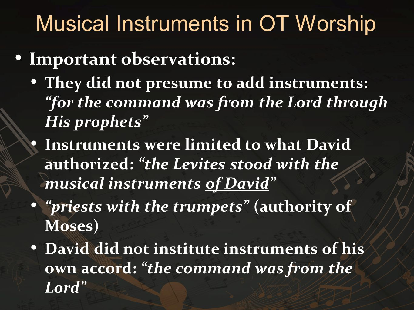 Important observations: They did not presume to add instruments: for the command was from the Lord through His prophets Instruments were limited to what David authorized: the Levites stood with the musical instruments of David priests with the trumpets (authority of Moses) David did not institute instruments of his own accord: the command was from the Lord Musical Instruments in OT Worship
