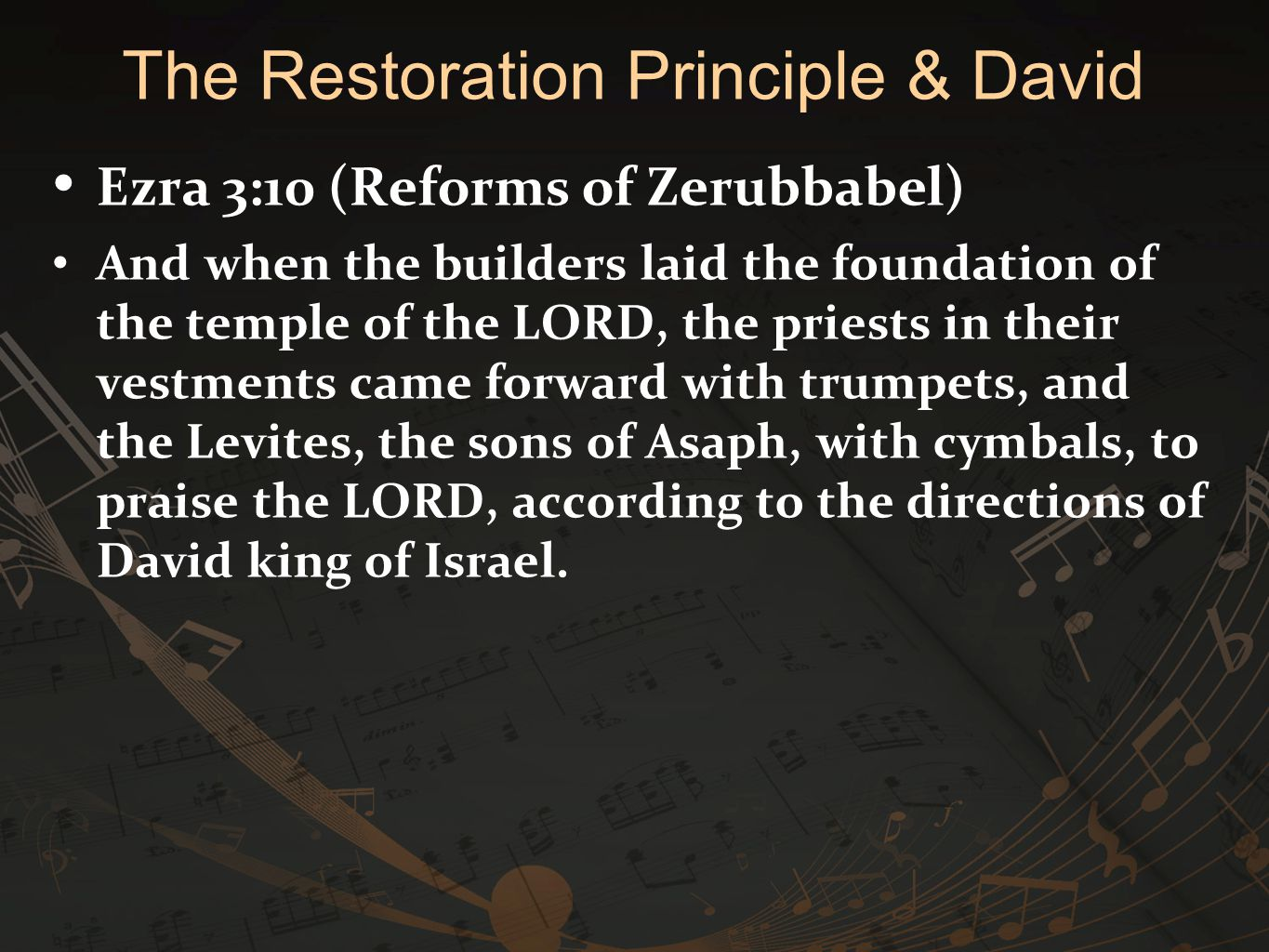 Ezra 3:10 (Reforms of Zerubbabel) And when the builders laid the foundation of the temple of the LORD, the priests in their vestments came forward with trumpets, and the Levites, the sons of Asaph, with cymbals, to praise the LORD, according to the directions of David king of Israel.